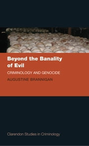 Beyond the Banality of Evil - Criminology and Genocide ebook by Augustine Brannigan