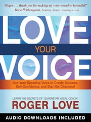 Love Your Voice - Use Your Speaking Voice to Create Success, Self-Confidence, and Star-like Charisma! ebook by Roger Love