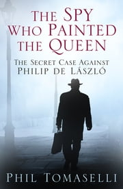 The Spy Who Painted the Queen - The Secret Case Against Philip de László ebook by Phil Tomaselli
