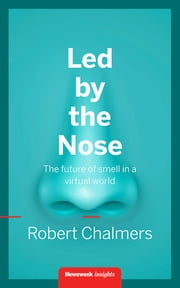 Led by the Nose - The future of smell in a virtual world ebook by Robert Chalmers