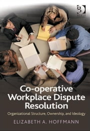 Co-operative Workplace Dispute Resolution - Organizational Structure, Ownership, and Ideology ebook by Ms Elizabeth A Hoffmann