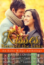 Kisses Between the Lines: An Echo Ridge Anthology - Echo Ridge Romance ebook by Rachelle J. Christensen, Cami Checketts, Connie E. Sokol,...