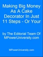 Making Big Money As A Cake Decorator In Just 11 Steps - Or Your Money Back! ebook by Editorial Team Of MPowerUniversity.com