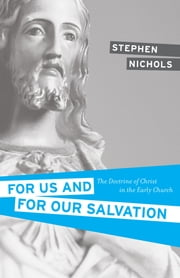 For Us and for Our Salvation - The Doctrine of Christ in the Early Church ebook by Stephen J. Nichols