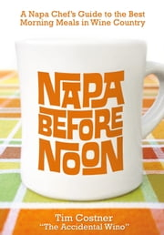 Napa Before Noon - A Napa Chef's Guide to the Best Morning Meals in Wine Country ebook by Tim Costner