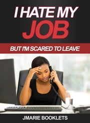 I Hate My Job, But I'm Scared To Leave ebook by J Marie Booklets
