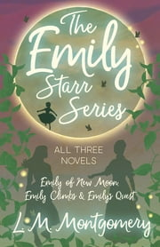The Emily Starr Series; All Three Novels - Emily of New Moon, Emily Climbs and Emily's Quest ebook by L. M. Montgomery