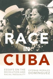 Race in Cuba - Essays on the Revolution and Racial Inequality ebook by Gary Prevost,Esteban Morales Domínguez,August Nimtz