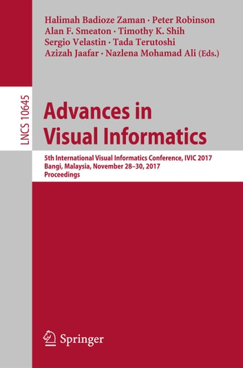 Advances in Visual Informatics - 5th International Visual Informatics Conference, IVIC 2017, Bangi, Malaysia, November 28–30, 2017, Proceedings ebook by