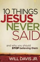 10 Things Jesus Never Said ebook by Will Jr. Davis