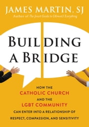 Building a Bridge - How the Catholic Church and the LGBT Community Can Enter into a Relationship of Respect, Compassion, and Sensitivity ebook by James Martin