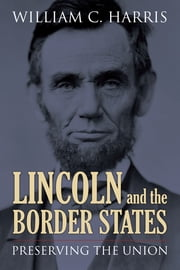 Lincoln and the Border States - Preserving the Union ebook by William C. Harris