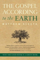The Gospel According to the Earth - Why the Good Book Is a Green Book ebook by Matthew Sleeth