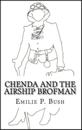 Chenda and the Airship Brofman (a Steampunk Novel) ebook by Emilie P Bush