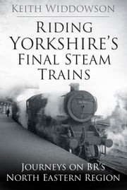 Riding Yorkshire's Final Steam Trains - Journeys on BR's North Eastern Region ebook by Keith Widdowson