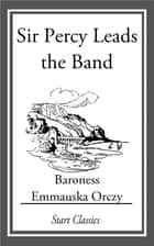 Sir Percy Leads the Band ebook by Emmauska Orczy