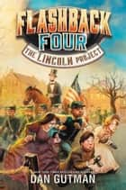 Flashback Four #1: The Lincoln Project eBook by Dan Gutman