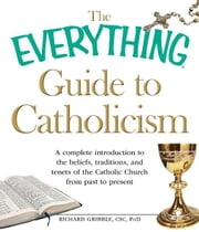 The Everything Guide to Catholicism: A complete introduction to the beliefs, traditions, and tenets of the Catholic Church from past to present ebook by Richard Gribble