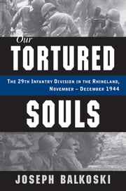 Our Tortured Souls - The 29th Infantry Division in the Rhineland, November-December 1944 ebook by Joseph Balkoski