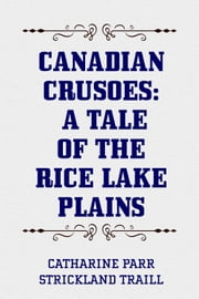 Canadian Crusoes: A Tale of The Rice Lake Plains ebook by Catharine Parr Strickland Traill