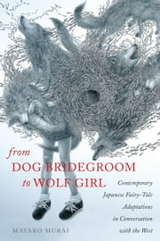 From Dog Bridegroom to Wolf Girl - Contemporary Japanese Fairy-Tale Adaptations in Conversation with the West ebook by Mayako Murai