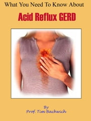 What You Need To Know About Acid Reflux GERD ebook by Tim Bachwich