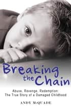 Breaking the Chain - Abuse, Revenge, Redemption - The True Story of a Damaged Childhood ebook by Andy McQuade