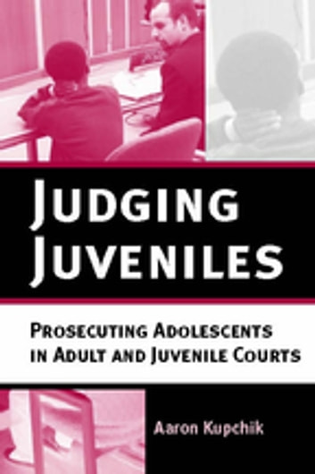 Judging Juveniles - Prosecuting Adolescents in Adult and Juvenile Courts ebook by Aaron Kupchik