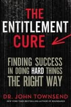 The Entitlement Cure - Finding Success in Doing Hard Things the Right Way ebook by John Townsend