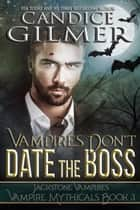 Vampires Don't Date The Boss - Vampire Mythicals, #3 ebook by Candice Gilmer