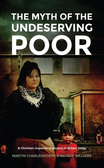 The Myth Of The Undeserving Poor - A Christian Response to Poverty in Britain Today ebook by Martin Charlesworth,Natalie Williams
