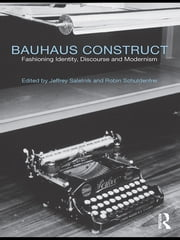 Bauhaus Construct - Fashioning Identity, Discourse and Modernism ebook by Jeffrey Saletnik,Robin Schuldenfrei