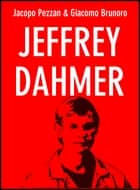 Jeffrey Dahmer - Il Mostro di Milwaukee ebook by Jacopo Pezzan, Giacomo Brunoro