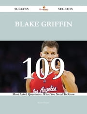 Blake Griffin 109 Success Secrets - 109 Most Asked Questions On Blake Griffin - What You Need To Know ebook by Kevin Greene