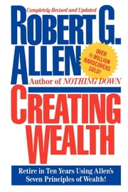 Creating Wealth - Retire in Ten Years Using Allen's Seven Principles of Wealth ebook by Robert G. Allen