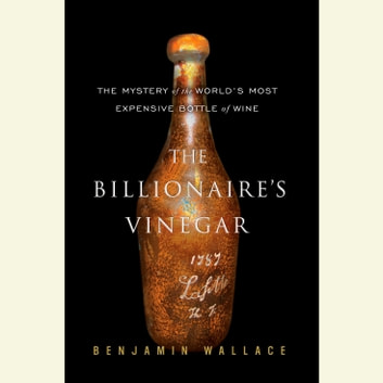 The Billionaire's Vinegar - The Mystery of the World's Most Expensive Bottle of Wine audiobook by Benjamin Wallace