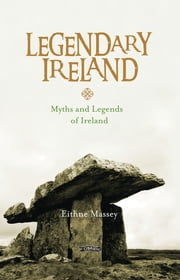 Legendary Ireland - Myths and Legends of Ireland ebook by Eithne Massey, Jacques Le Goff, Pip Sides