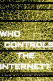 Who Controls the Internet? : Illusions of a Borderless World - Illusions of a Borderless World ebook by Jack Goldsmith;Tim Wu