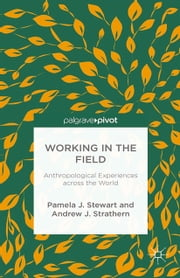 Working in the Field - Anthropological Experiences across the World ebook by P. Stewart, A. Strathern