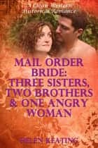Mail Order Bride: Three Sisters, Two Brothers, And One Angry Woman (A Clean Western Historical Romance) ebook by Helen Keating