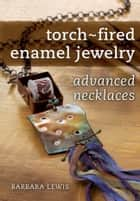 Torch-Fired Enamel Jewelry, Advanced Necklaces ebook by Barbara Lewis