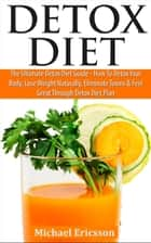 Detox Diet: The Ultimate Detox Diet Guide - How to Detox Your Body, Lose Weight Naturally, Eliminate Toxins & Feel Great Through Detox Diet Plan ebook by Dr. Michael Ericsson