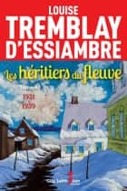 Les héritiers du fleuve, tome 4 - 1931-1939 ebook by Louise Tremblay d'Essiambre