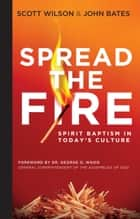Spread the Fire - Spirit Baptism in Today's Culture ebook by Scott Wilson, John Bates, George O. Wood