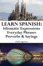 Learn Spanish: Spanish Idiomatic Expressions ‒ Everyday Phrases ‒ Proverbs & Sayings ebook by Carlos Aguerro