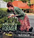 The Thrifty Forager: Living off your local landscape ebook by Alys Fowler