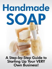 Handmade Soap - -A Step-by-Step Guide to Starting Up Your VERY Own Business!- ebook by Jill D. Cooper
