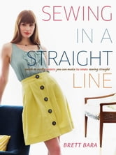 Sewing in a Straight Line - Quick and Crafty Projects You Can Make by Simply Sewing Straight ebook by Brett Bara