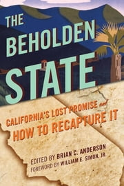 The Beholden State - California's Lost Promise and How to Recapture It ebook by