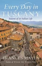 Every Day In Tuscany - Seasons of a Italian Life ebook by Frances Mayes, Frances Mayes